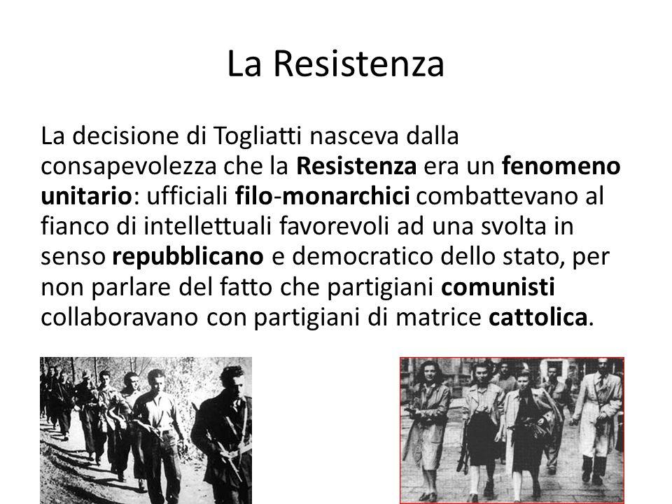 La Resistenza La decisione di Togliatti nasceva dalla consapevolezza che la Resistenza era un fenomeno unitario: ufficiali filo-monarchici combattevano al fianco di intellettuali favorevoli ad una svolta in senso repubblicano e democratico dello stato, per non parlare del fatto che partigiani comunisti collaboravano con partigiani di matrice cattolica.