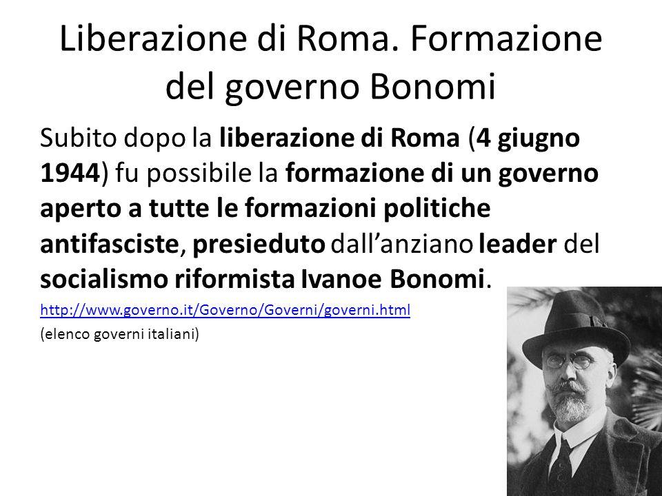Liberazione di Roma. Formazione del governo Bonomi Subito dopo la liberazione di Roma (4 giugno 1944) fu possibile la formazione di un governo aperto