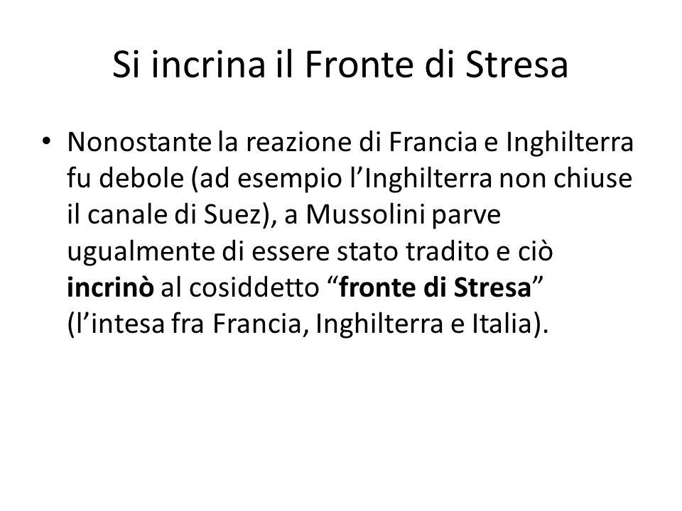 Si incrina il Fronte di Stresa Nonostante la reazione di Francia e Inghilterra fu debole (ad esempio lInghilterra non chiuse il canale di Suez), a Mussolini parve ugualmente di essere stato tradito e ciò incrinò al cosiddetto fronte di Stresa (lintesa fra Francia, Inghilterra e Italia).