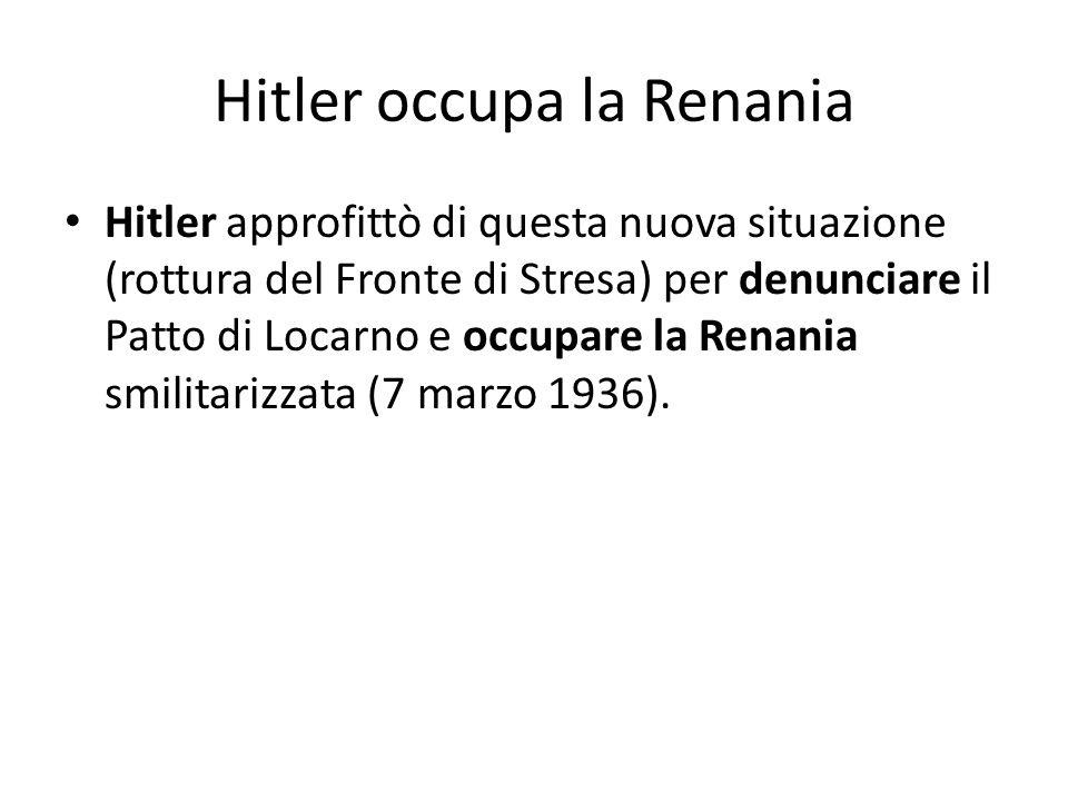 Hitler occupa la Renania Hitler approfittò di questa nuova situazione (rottura del Fronte di Stresa) per denunciare il Patto di Locarno e occupare la Renania smilitarizzata (7 marzo 1936).