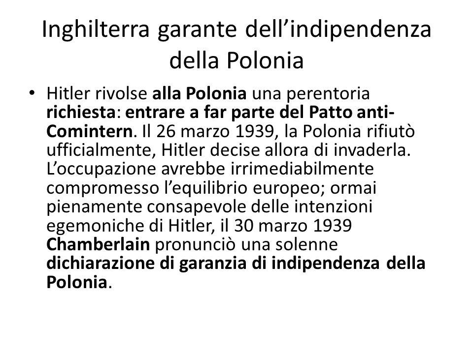Inghilterra garante dellindipendenza della Polonia Hitler rivolse alla Polonia una perentoria richiesta: entrare a far parte del Patto anti- Comintern.