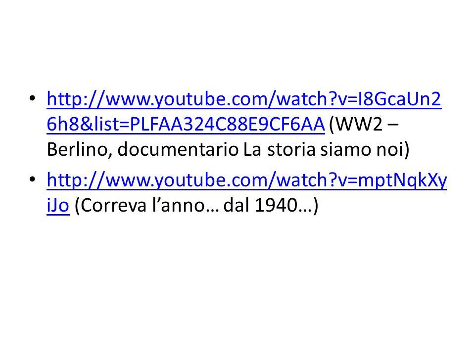 http://www.youtube.com/watch?v=I8GcaUn2 6h8&list=PLFAA324C88E9CF6AA (WW2 – Berlino, documentario La storia siamo noi) http://www.youtube.com/watch?v=I8GcaUn2 6h8&list=PLFAA324C88E9CF6AA http://www.youtube.com/watch?v=mptNqkXy iJo (Correva lanno… dal 1940…) http://www.youtube.com/watch?v=mptNqkXy iJo