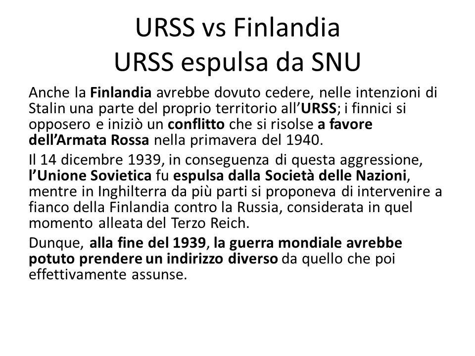URSS vs Finlandia URSS espulsa da SNU Anche la Finlandia avrebbe dovuto cedere, nelle intenzioni di Stalin una parte del proprio territorio allURSS; i finnici si opposero e iniziò un conflitto che si risolse a favore dellArmata Rossa nella primavera del 1940.