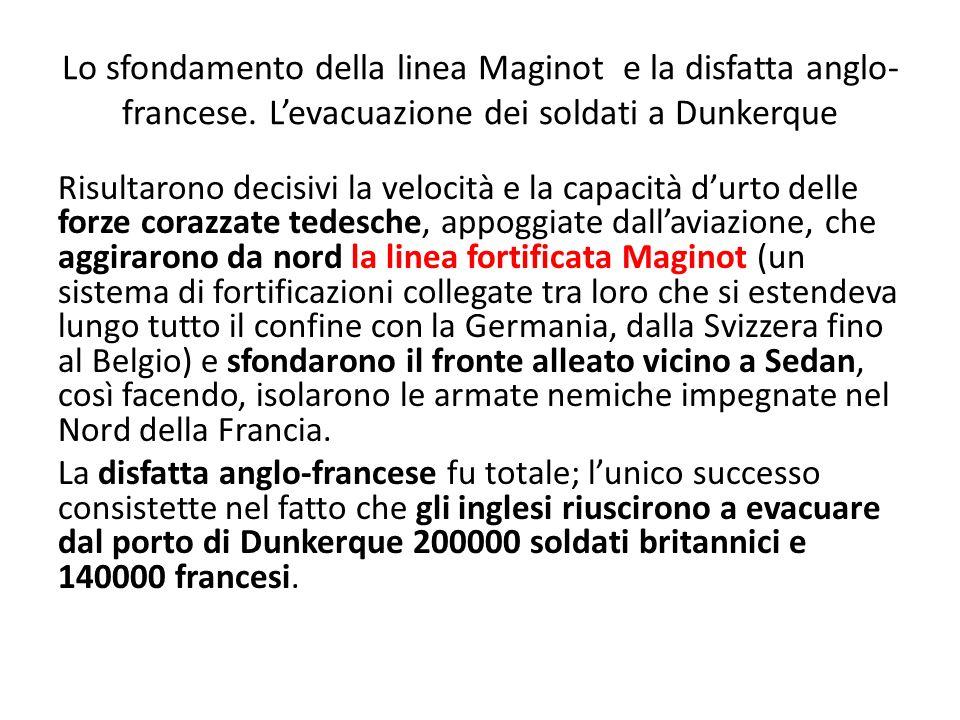 Lo sfondamento della linea Maginot e la disfatta anglo- francese. Levacuazione dei soldati a Dunkerque Risultarono decisivi la velocità e la capacità