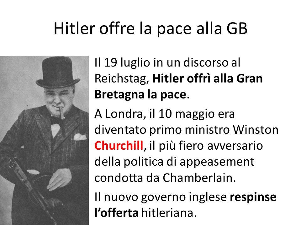 Hitler offre la pace alla GB Il 19 luglio in un discorso al Reichstag, Hitler offrì alla Gran Bretagna la pace. A Londra, il 10 maggio era diventato p