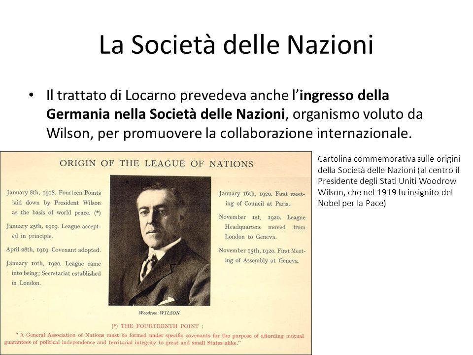 La Società delle Nazioni Il trattato di Locarno prevedeva anche lingresso della Germania nella Società delle Nazioni, organismo voluto da Wilson, per promuovere la collaborazione internazionale.