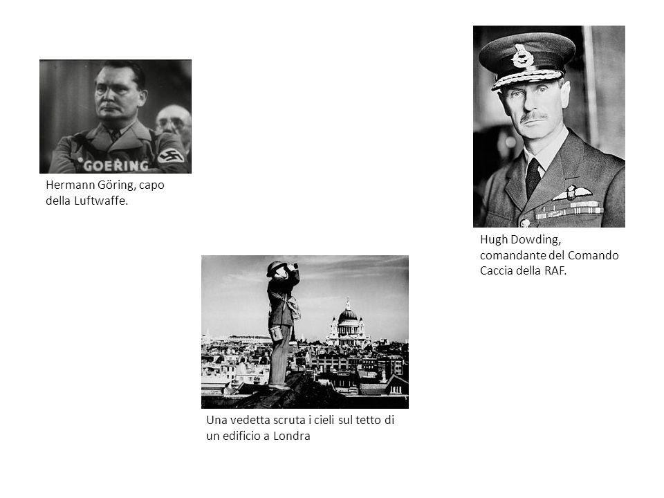 Hugh Dowding, comandante del Comando Caccia della RAF. Hermann Göring, capo della Luftwaffe. Una vedetta scruta i cieli sul tetto di un edificio a Lon
