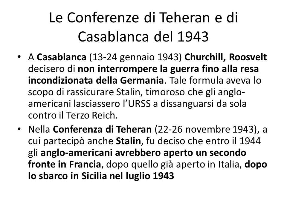 Le Conferenze di Teheran e di Casablanca del 1943 A Casablanca (13-24 gennaio 1943) Churchill, Roosvelt decisero di non interrompere la guerra fino alla resa incondizionata della Germania.