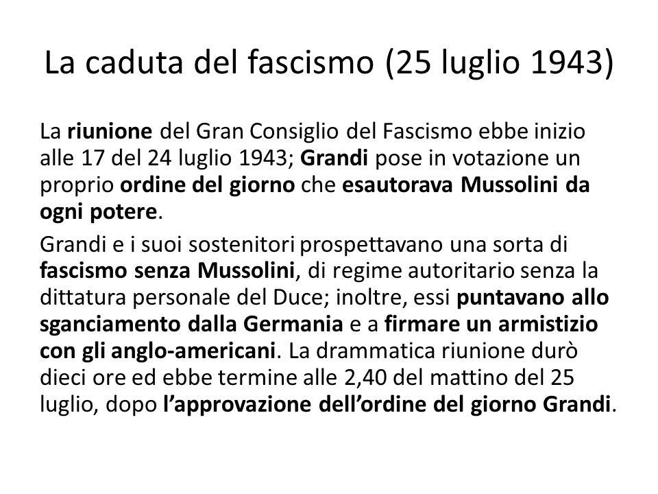 La caduta del fascismo (25 luglio 1943) La riunione del Gran Consiglio del Fascismo ebbe inizio alle 17 del 24 luglio 1943; Grandi pose in votazione un proprio ordine del giorno che esautorava Mussolini da ogni potere.