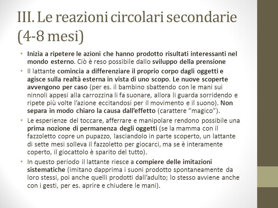 III. Le reazioni circolari secondarie (4-8 mesi) Inizia a ripetere le azioni che hanno prodotto risultati interessanti nel mondo esterno. Ciò è reso p