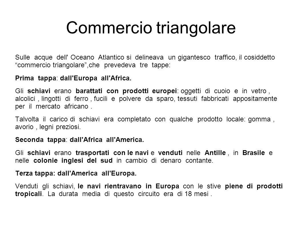 Commercio triangolare Sulle acque dell' Oceano Atlantico si delineava un gigantesco traffico, il cosiddetto commercio triangolare,che prevedeva tre ta