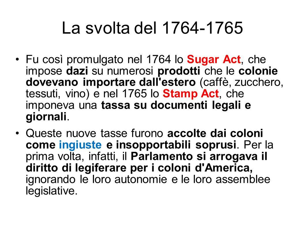 La svolta del 1764-1765 Fu così promulgato nel 1764 lo Sugar Act, che impose dazi su numerosi prodotti che le colonie dovevano importare dall'estero (