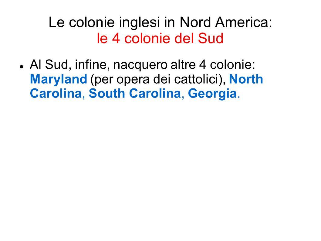 Le tredici colonie ColonieCaratteri VirginiaFondata nel 1607, con finalità commerciali Massachussetts, New Hampshire, Connetticut Fondate nel 1620-1630 da puritani, emigrati per motivi religiosi Rhode IslandFondata nel 1636 da Roger Williams.