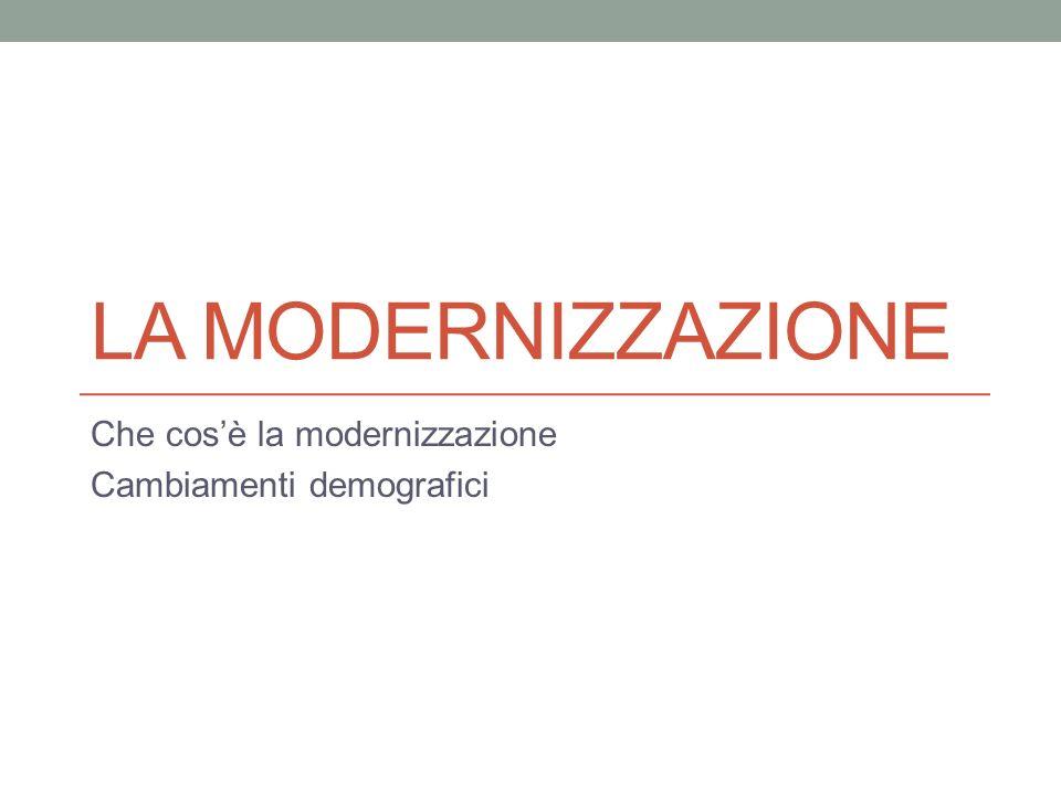 LA MODERNIZZAZIONE Che cosè la modernizzazione Cambiamenti demografici
