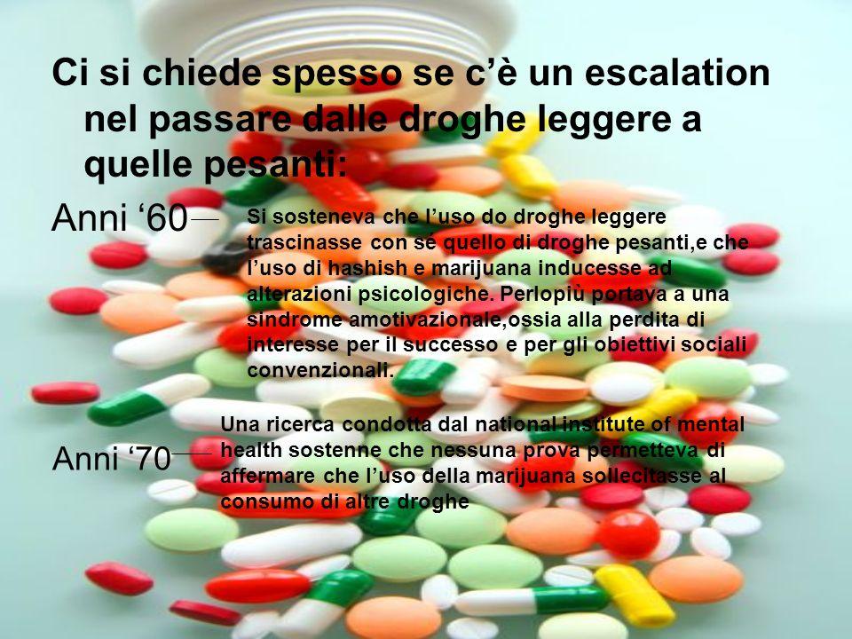 Ci si chiede spesso se cè un escalation nel passare dalle droghe leggere a quelle pesanti: Anni 60 Si sosteneva che luso do droghe leggere trascinasse