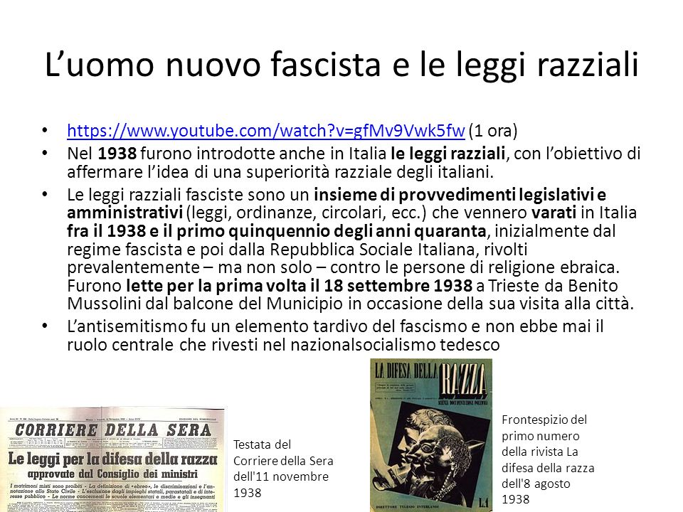 Luomo nuovo fascista e le leggi razziali https://www.youtube.com/watch?v=gfMv9Vwk5fw (1 ora) https://www.youtube.com/watch?v=gfMv9Vwk5fw Nel 1938 furono introdotte anche in Italia le leggi razziali, con lobiettivo di affermare lidea di una superiorità razziale degli italiani.