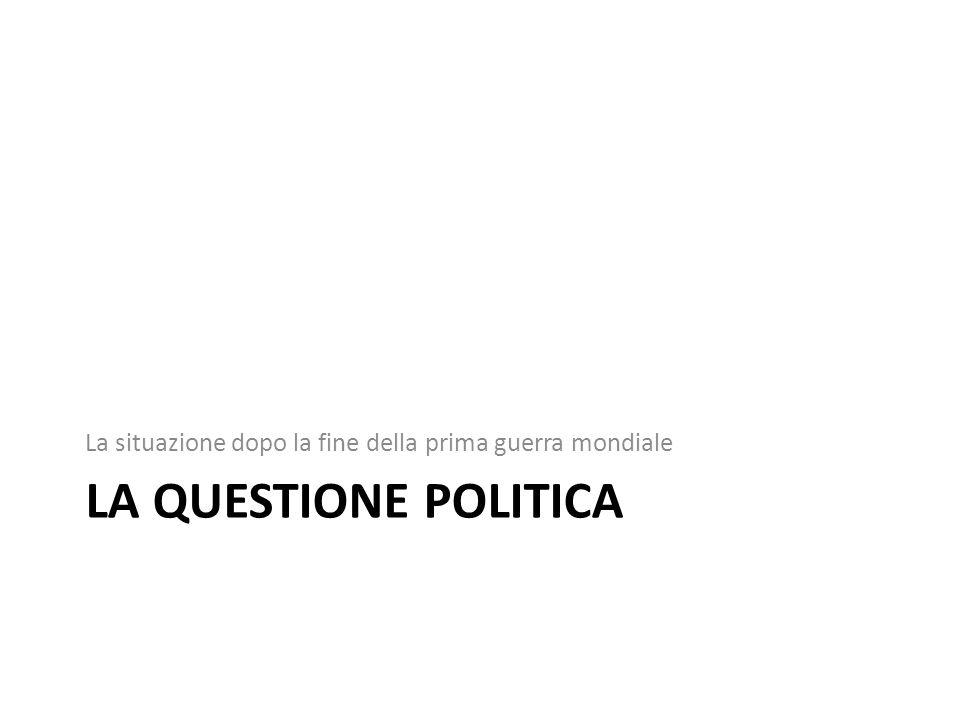 LA QUESTIONE POLITICA La situazione dopo la fine della prima guerra mondiale