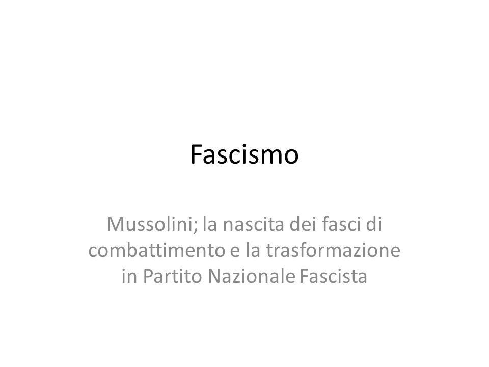 Fascismo Mussolini; la nascita dei fasci di combattimento e la trasformazione in Partito Nazionale Fascista