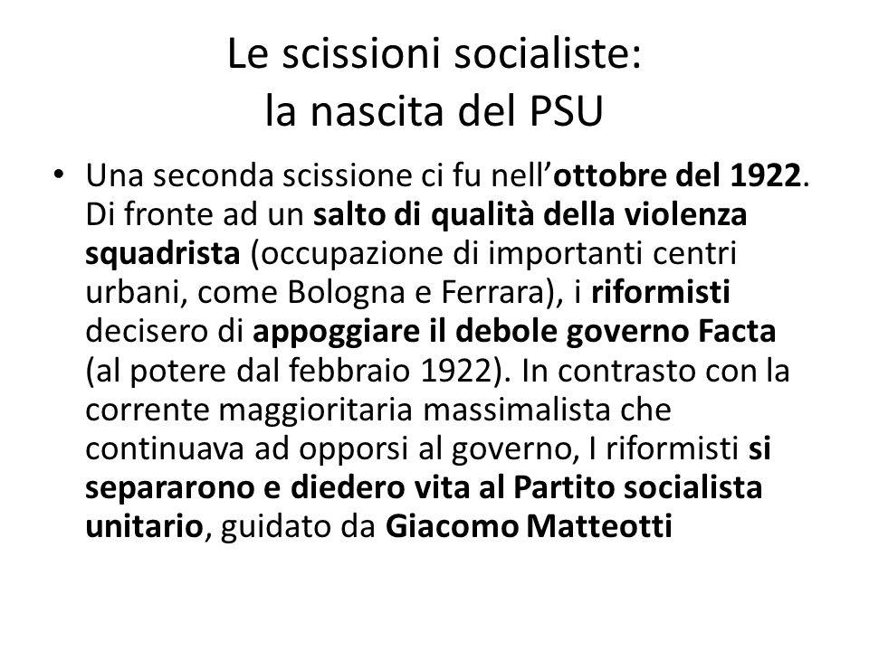 Le scissioni socialiste: la nascita del PSU Una seconda scissione ci fu nellottobre del 1922. Di fronte ad un salto di qualità della violenza squadris
