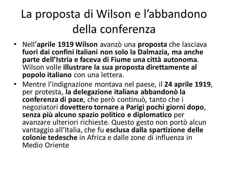 La proposta di Wilson e labbandono della conferenza Nellaprile 1919 Wilson avanzò una proposta che lasciava fuori dai confini italiani non solo la Dal