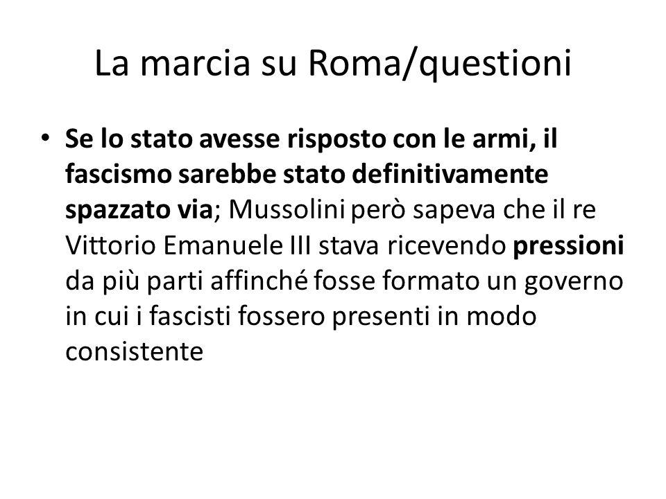 La marcia su Roma/questioni Se lo stato avesse risposto con le armi, il fascismo sarebbe stato definitivamente spazzato via; Mussolini però sapeva che