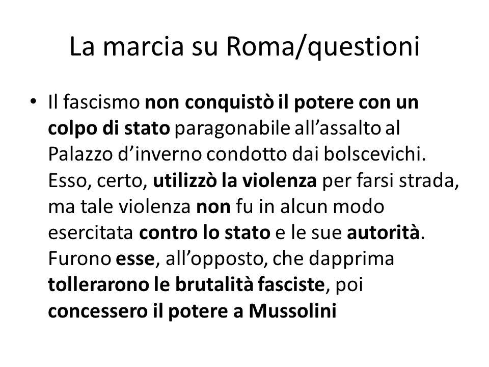 La marcia su Roma/questioni Il fascismo non conquistò il potere con un colpo di stato paragonabile allassalto al Palazzo dinverno condotto dai bolscev