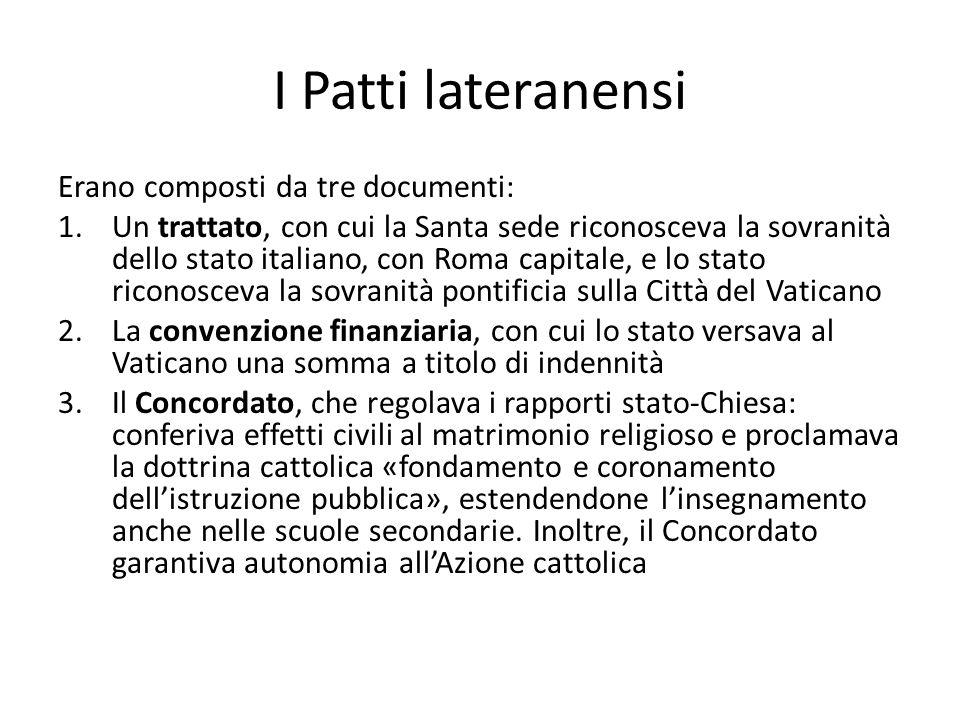 I Patti lateranensi Erano composti da tre documenti: 1.Un trattato, con cui la Santa sede riconosceva la sovranità dello stato italiano, con Roma capi