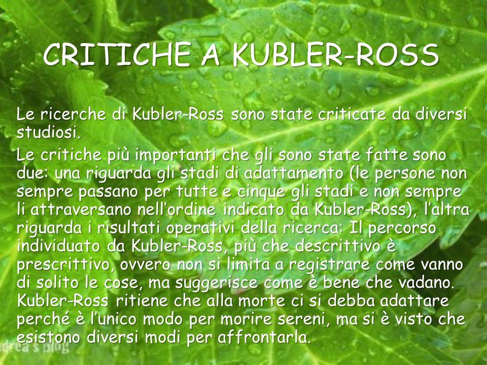 CRITICHE A KUBLER-ROSS Le ricerche di Kubler-Ross sono state criticate da diversi studiosi. Le critiche più importanti che gli sono state fatte sono d