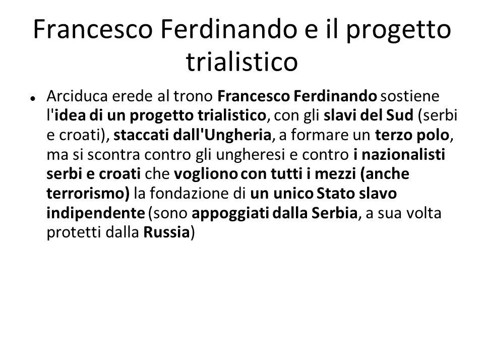 Francesco Ferdinando e il progetto trialistico Arciduca erede al trono Francesco Ferdinando sostiene l'idea di un progetto trialistico, con gli slavi