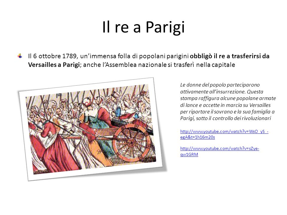 Il re a Parigi Il 6 ottobre 1789, unimmensa folla di popolani parigini obbligò il re a trasferirsi da Versailles a Parigi; anche lAssemblea nazionale