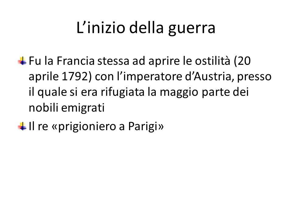 Linizio della guerra Fu la Francia stessa ad aprire le ostilità (20 aprile 1792) con limperatore dAustria, presso il quale si era rifugiata la maggio