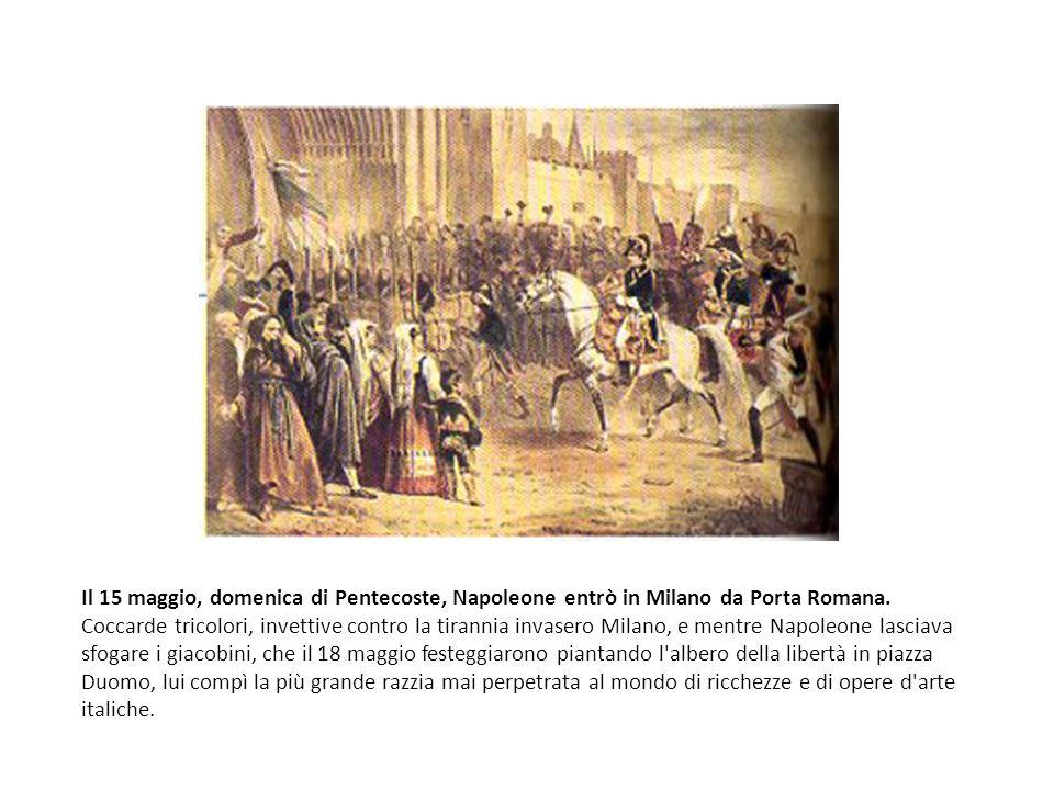 Il 15 maggio, domenica di Pentecoste, Napoleone entrò in Milano da Porta Romana. Coccarde tricolori, invettive contro la tirannia invasero Milano, e m