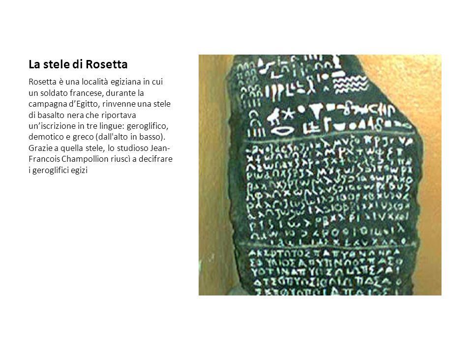 La stele di Rosetta Rosetta è una località egiziana in cui un soldato francese, durante la campagna dEgitto, rinvenne una stele di basalto nera che ri