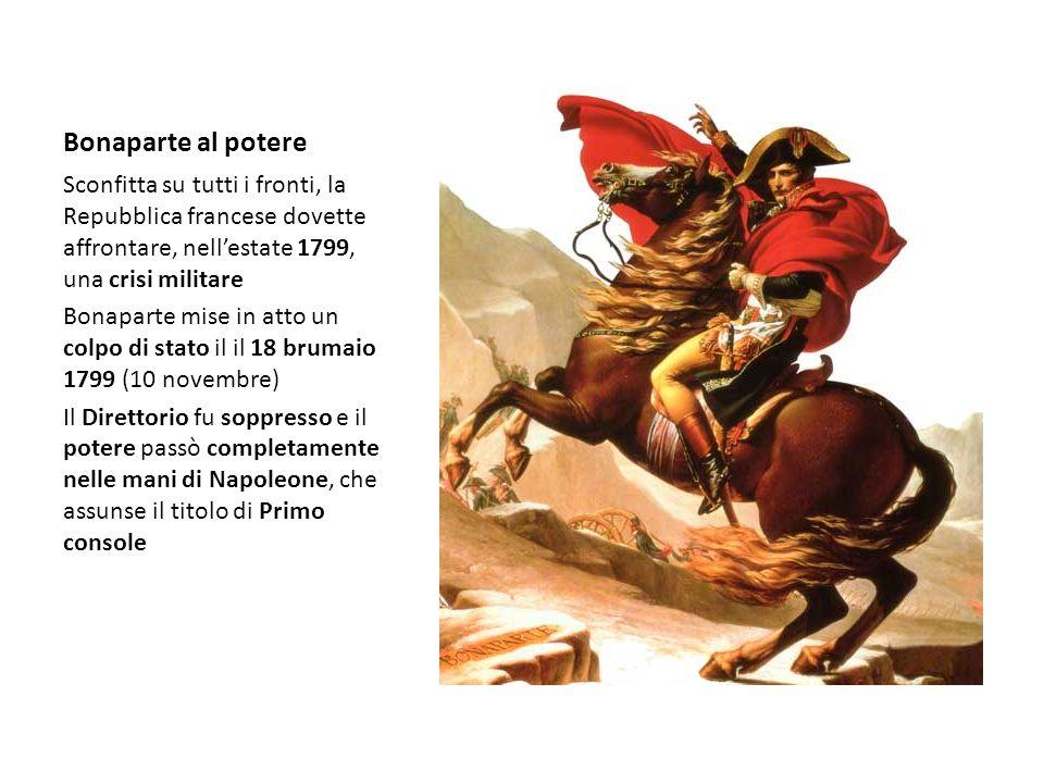 Bonaparte al potere Sconfitta su tutti i fronti, la Repubblica francese dovette affrontare, nellestate 1799, una crisi militare Bonaparte mise in atto