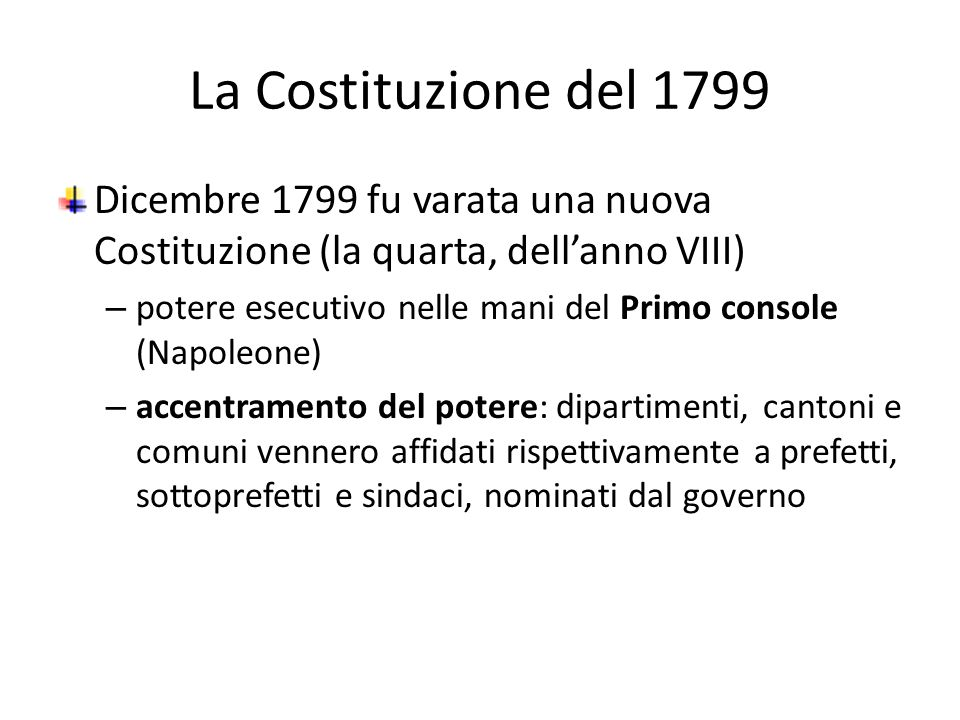 La Costituzione del 1799 Dicembre 1799 fu varata una nuova Costituzione (la quarta, dellanno VIII) – potere esecutivo nelle mani del Primo console (Na