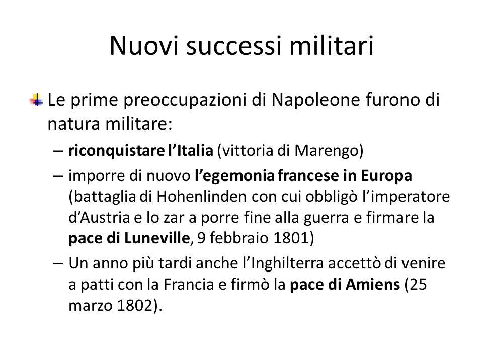 Nuovi successi militari Le prime preoccupazioni di Napoleone furono di natura militare: – riconquistare lItalia (vittoria di Marengo) – imporre di nuo