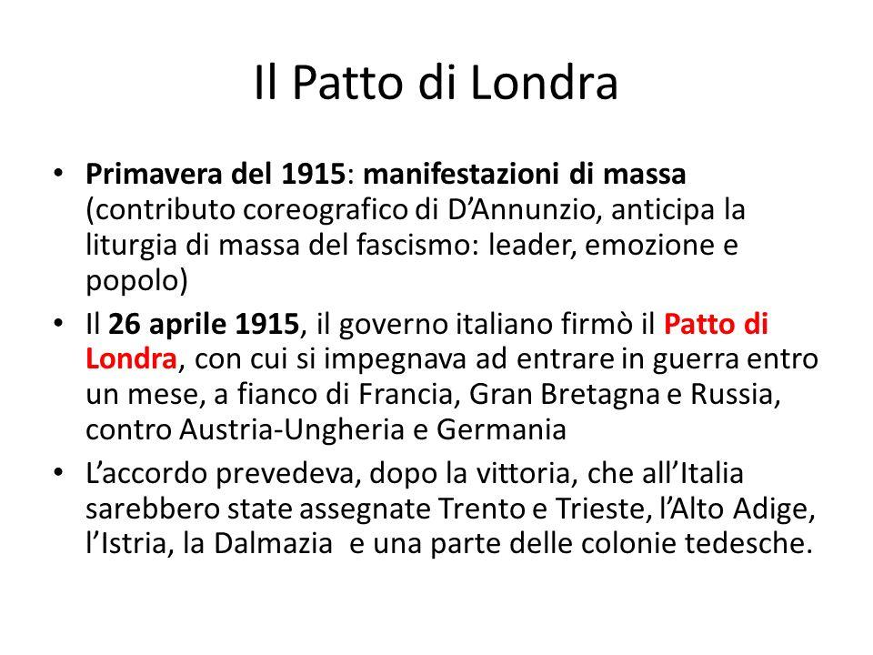 Il Patto di Londra Primavera del 1915: manifestazioni di massa (contributo coreografico di DAnnunzio, anticipa la liturgia di massa del fascismo: lead