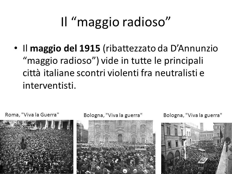 Il maggio radioso Il maggio del 1915 (ribattezzato da DAnnunzio maggio radioso) vide in tutte le principali città italiane scontri violenti fra neutra