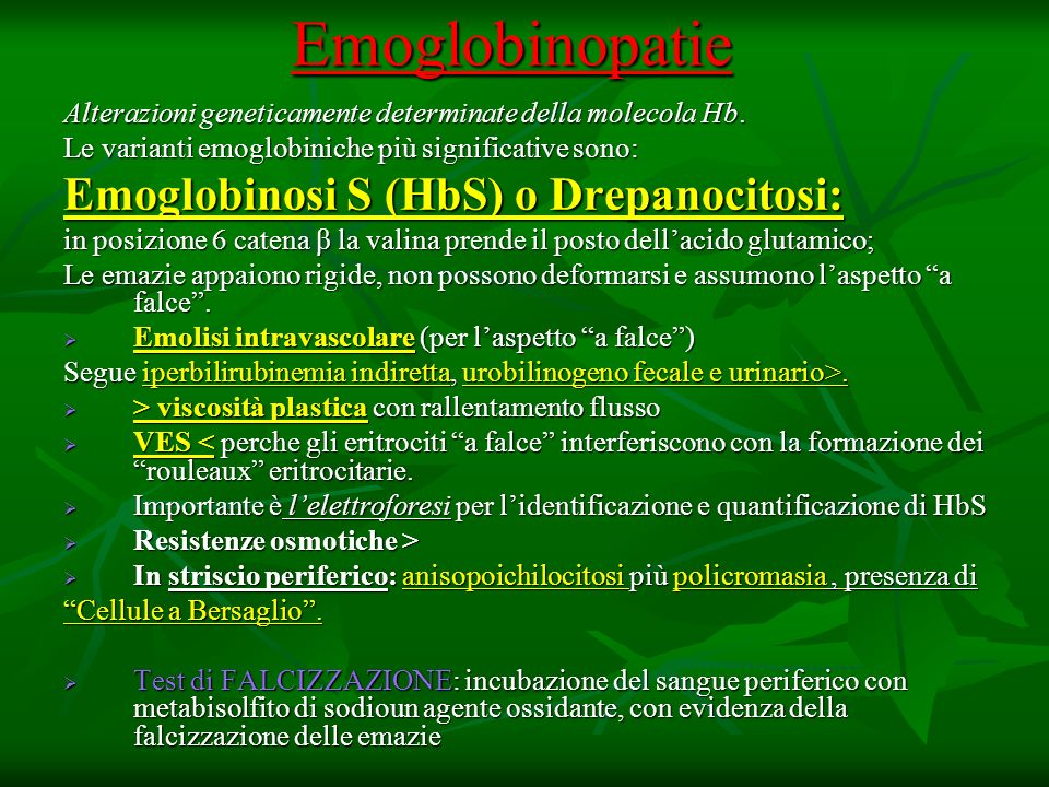 Emoglobinopatie Alterazioni geneticamente determinate della molecola Hb. Le varianti emoglobiniche più significative sono: Emoglobinosi S (HbS) o Drep