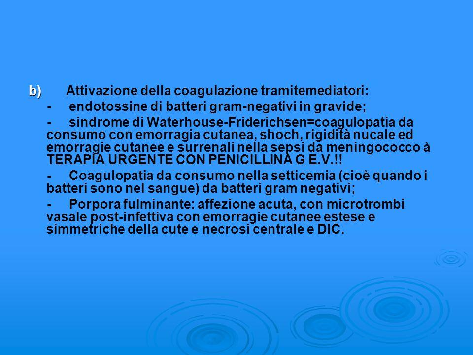 b) b) Attivazione della coagulazione tramitemediatori: - endotossine di batteri gram-negativi in gravide; - sindrome di Waterhouse-Friderichsen=coagul