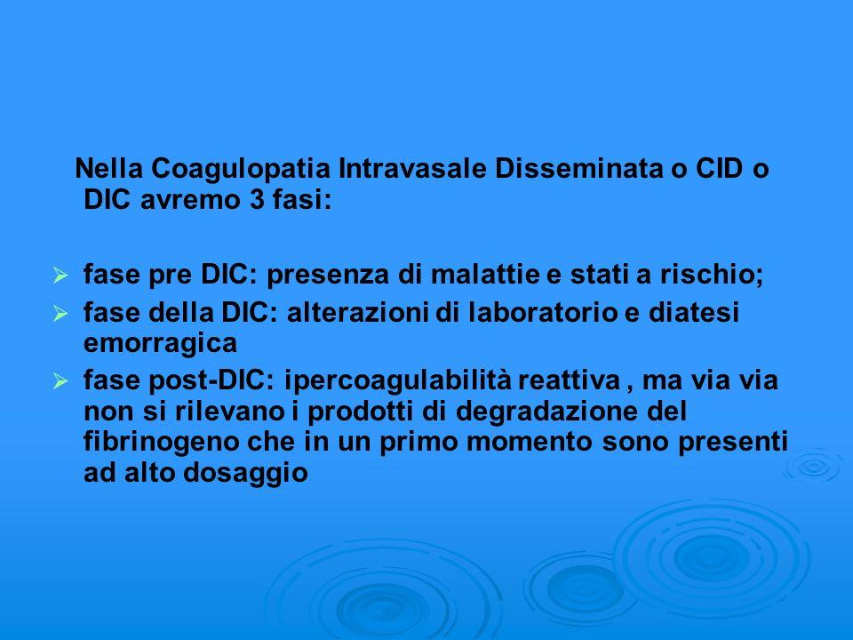 Nella Coagulopatia Intravasale Disseminata o CID o DIC avremo 3 fasi: fase pre DIC: presenza di malattie e stati a rischio; fase della DIC: alterazion