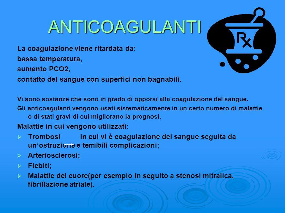 ANTICOAGULANTI La coagulazione viene ritardata da: bassa temperatura, aumento PCO2, contatto del sangue con superfici non bagnabili. Vi sono sostanze