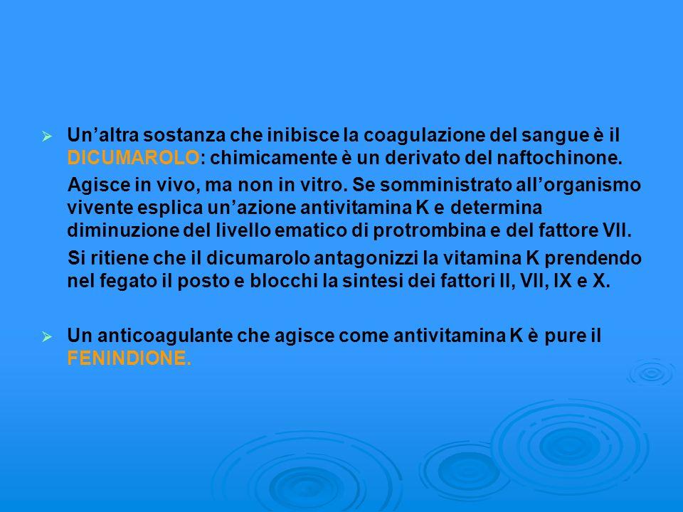 Unaltra sostanza che inibisce la coagulazione del sangue è il DICUMAROLO: chimicamente è un derivato del naftochinone. Agisce in vivo, ma non in vitro