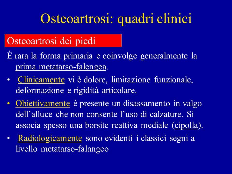 Osteoartrosi: quadri clinici È rara la forma primaria e coinvolge generalmente la prima metatarso-falengea. Clinicamente vi è dolore, limitazione funz