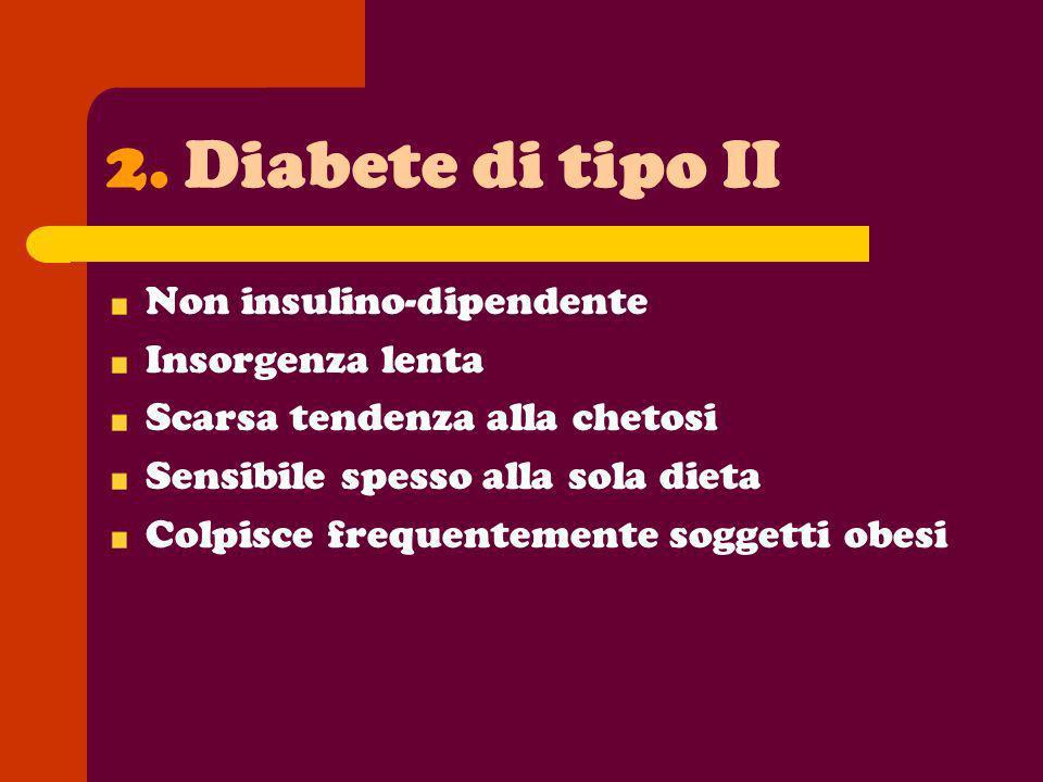2.Diabete di tipo II Non insulino-dipendente Insorgenza lenta Scarsa tendenza alla chetosi Sensibile spesso alla sola dieta Colpisce frequentemente so