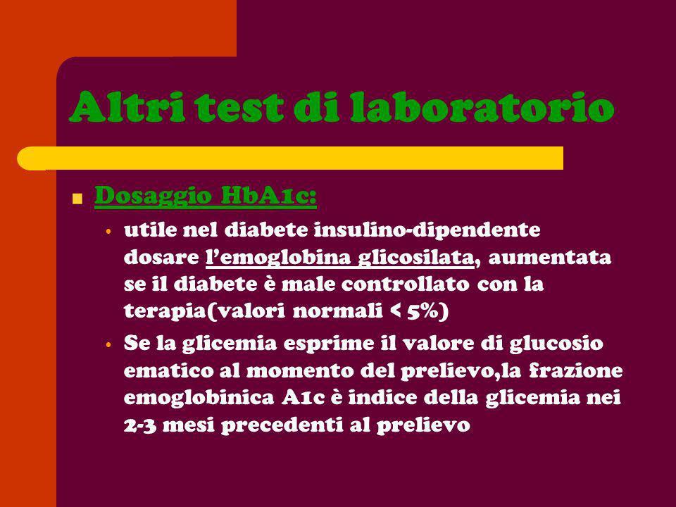 Altri test di laboratorio Dosaggio HbA1c: utile nel diabete insulino-dipendente dosare lemoglobina glicosilata, aumentata se il diabete è male control
