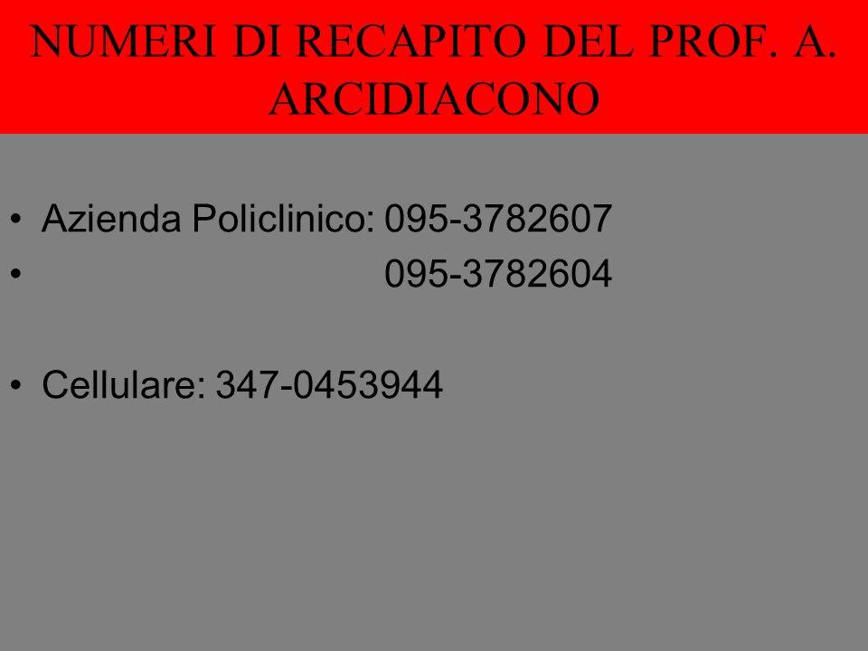 NUMERI DI RECAPITO DEL PROF. A. ARCIDIACONO Azienda Policlinico: 095-3782607 095-3782604 Cellulare: 347-0453944