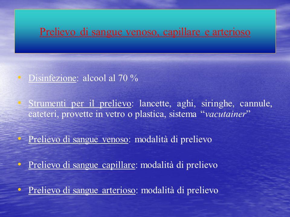 Prelievo di sangue venoso, capillare e arterioso Disinfezione: alcool al 70 % Strumenti per il prelievo: lancette, aghi, siringhe, cannule, cateteri,