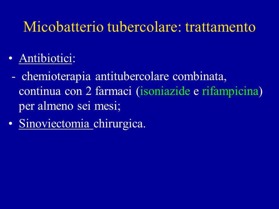 Micobatterio tubercolare: trattamento Antibiotici: - chemioterapia antitubercolare combinata, continua con 2 farmaci (isoniazide e rifampicina) per almeno sei mesi; Sinoviectomia chirurgica.