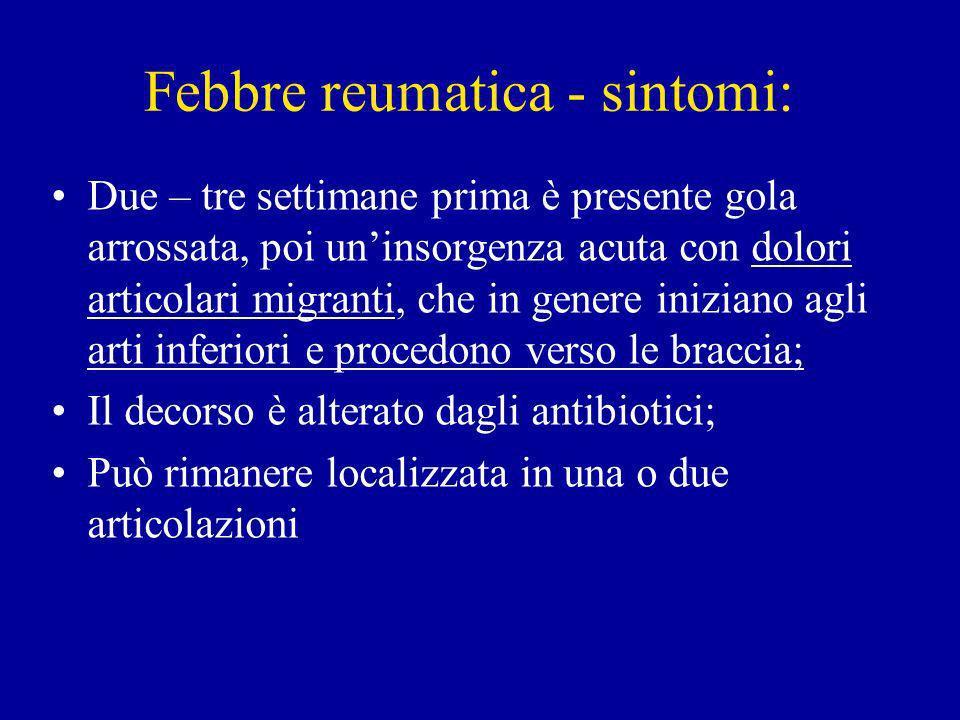 Febbre reumatica - sintomi: Due – tre settimane prima è presente gola arrossata, poi uninsorgenza acuta con dolori articolari migranti, che in genere iniziano agli arti inferiori e procedono verso le braccia; Il decorso è alterato dagli antibiotici; Può rimanere localizzata in una o due articolazioni
